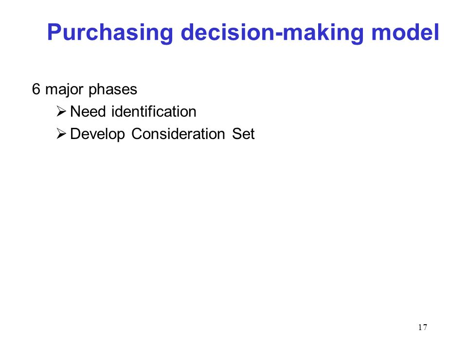 17 Purchasing decision-making model 6 major phases Need identification Develop Consideration Set