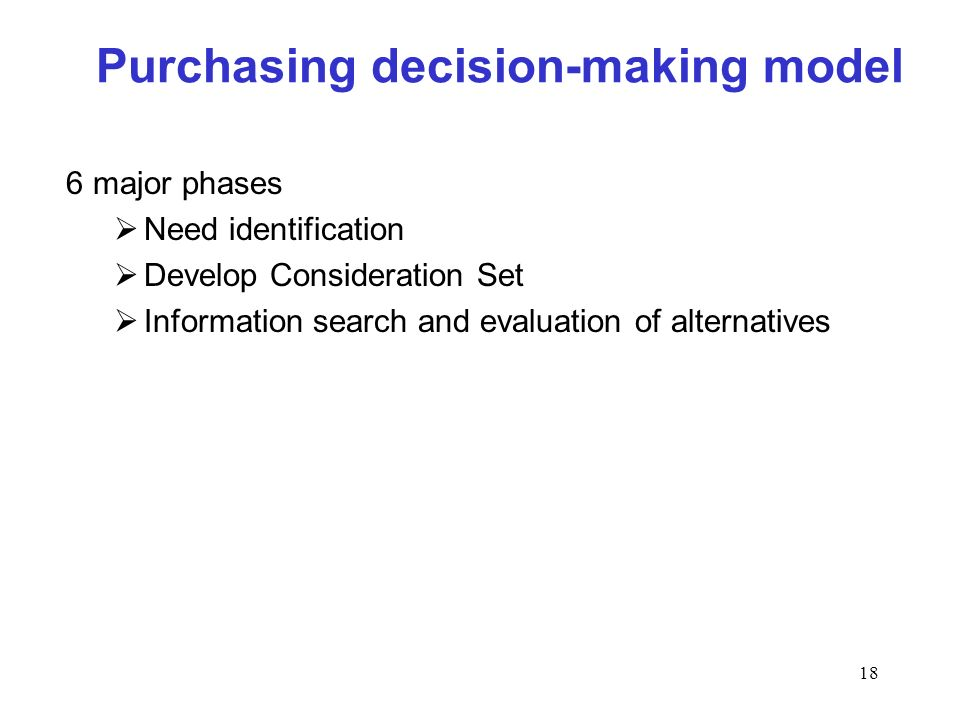 18 Purchasing decision-making model 6 major phases Need identification Develop Consideration Set Information search and evaluation of alternatives