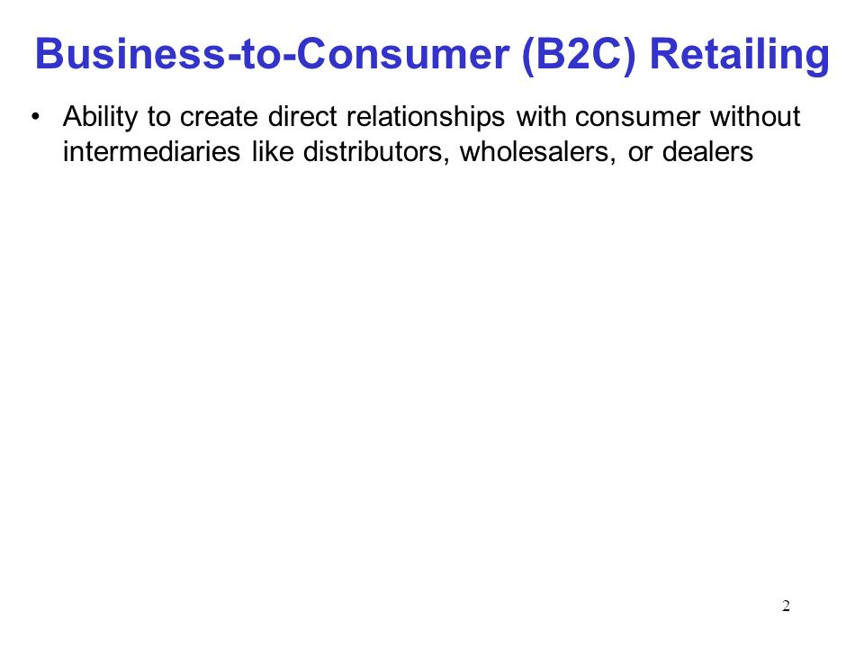2 Business-to-Consumer (B2C) Retailing Ability to create direct relationships with consumer without intermediaries like distributors, wholesalers, or dealers