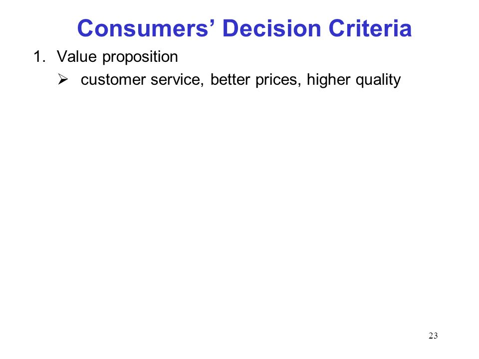 23 Consumers Decision Criteria 1.Value proposition customer service, better prices, higher quality