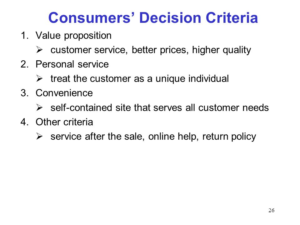 26 Consumers Decision Criteria 1.Value proposition customer service, better prices, higher quality 2.Personal service treat the customer as a unique individual 3.Convenience self-contained site that serves all customer needs 4.Other criteria service after the sale, online help, return policy