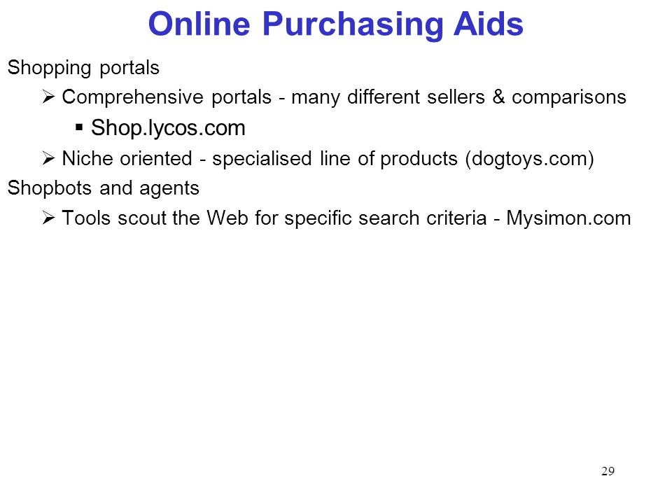 29 Online Purchasing Aids Shopping portals Comprehensive portals - many different sellers & comparisons Shop.lycos.com Niche oriented - specialised li