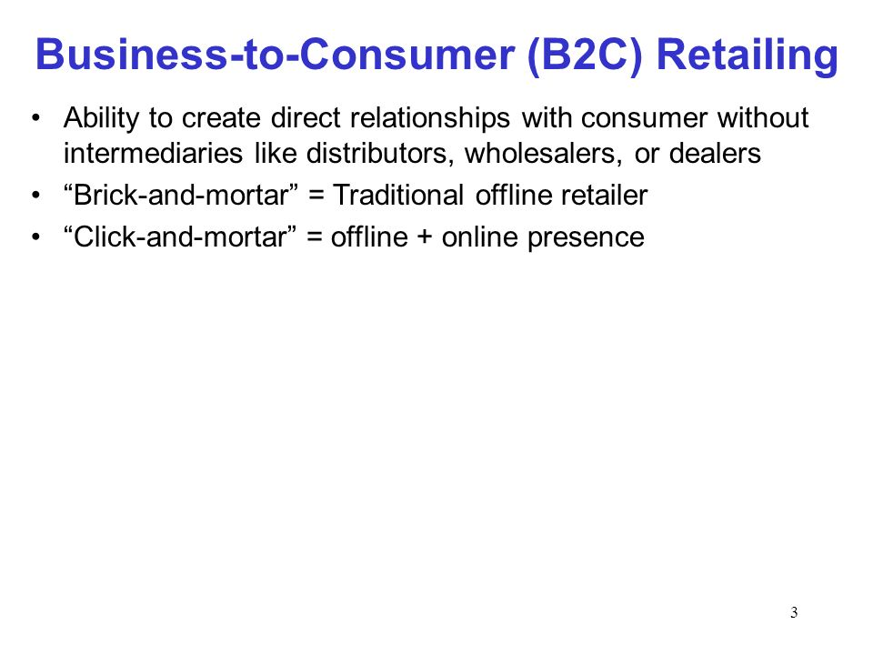 3 Business-to-Consumer (B2C) Retailing Ability to create direct relationships with consumer without intermediaries like distributors, wholesalers, or dealers Brick-and-mortar = Traditional offline retailer Click-and-mortar = offline + online presence