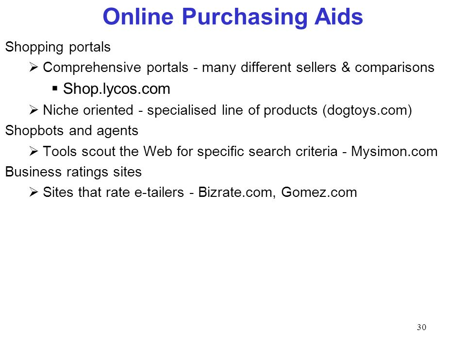 30 Online Purchasing Aids Shopping portals Comprehensive portals - many different sellers & comparisons Shop.lycos.com Niche oriented - specialised line of products (dogtoys.com) Shopbots and agents Tools scout the Web for specific search criteria - Mysimon.com Business ratings sites Sites that rate e-tailers - Bizrate.com, Gomez.com