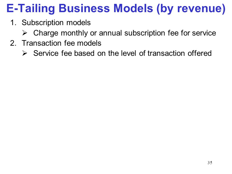 35 E-Tailing Business Models (by revenue) 1.Subscription models Charge monthly or annual subscription fee for service 2.Transaction fee models Service fee based on the level of transaction offered