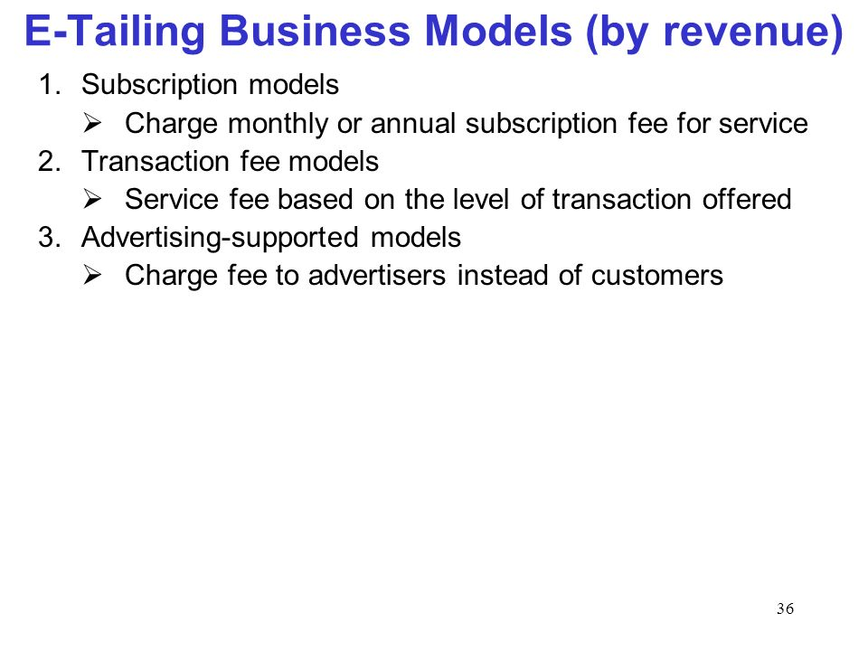 36 E-Tailing Business Models (by revenue) 1.Subscription models Charge monthly or annual subscription fee for service 2.Transaction fee models Service