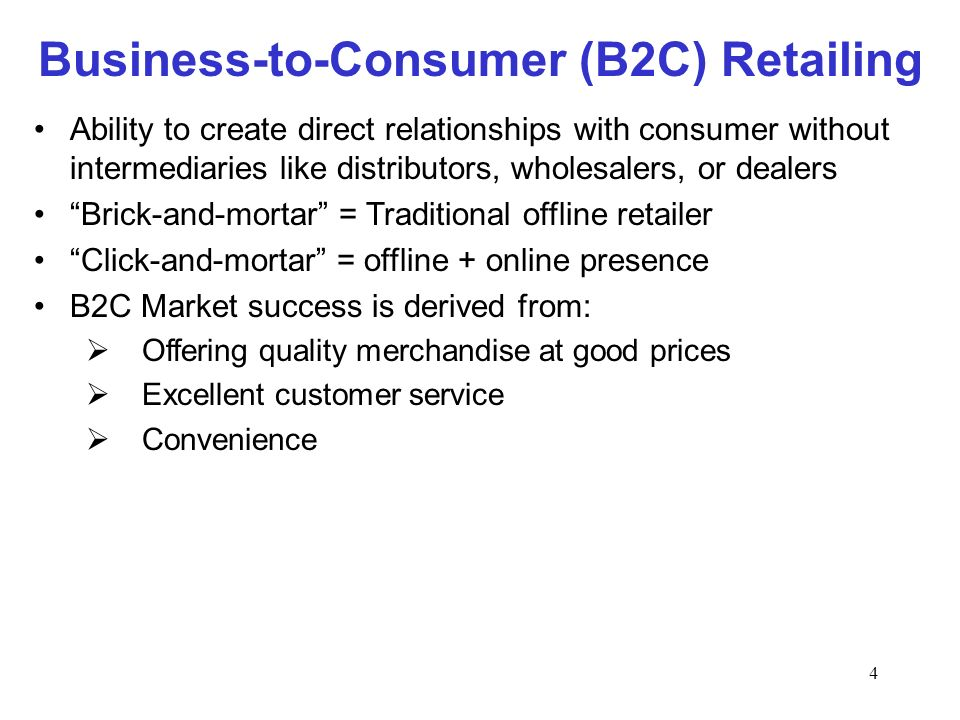 4 Business-to-Consumer (B2C) Retailing Ability to create direct relationships with consumer without intermediaries like distributors, wholesalers, or dealers Brick-and-mortar = Traditional offline retailer Click-and-mortar = offline + online presence B2C Market success is derived from: Offering quality merchandise at good prices Excellent customer service Convenience