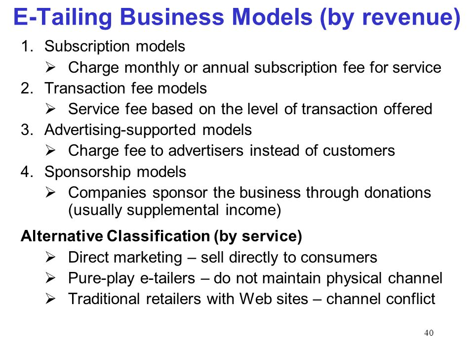 40 E-Tailing Business Models (by revenue) 1.Subscription models Charge monthly or annual subscription fee for service 2.Transaction fee models Service