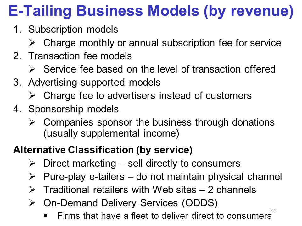 41 E-Tailing Business Models (by revenue) 1.Subscription models Charge monthly or annual subscription fee for service 2.Transaction fee models Service fee based on the level of transaction offered 3.Advertising-supported models Charge fee to advertisers instead of customers 4.Sponsorship models Companies sponsor the business through donations (usually supplemental income) Alternative Classification (by service) Direct marketing – sell directly to consumers Pure-play e-tailers – do not maintain physical channel Traditional retailers with Web sites – 2 channels On-Demand Delivery Services (ODDS) Firms that have a fleet to deliver direct to consumers