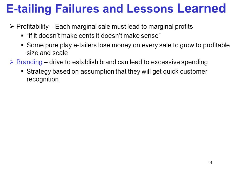 44 E-tailing Failures and Lessons Learned Profitability – Each marginal sale must lead to marginal profits if it doesnt make cents it doesnt make sense Some pure play e-tailers lose money on every sale to grow to profitable size and scale Branding – drive to establish brand can lead to excessive spending Strategy based on assumption that they will get quick customer recognition