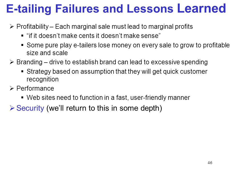 46 E-tailing Failures and Lessons Learned Profitability – Each marginal sale must lead to marginal profits if it doesnt make cents it doesnt make sense Some pure play e-tailers lose money on every sale to grow to profitable size and scale Branding – drive to establish brand can lead to excessive spending Strategy based on assumption that they will get quick customer recognition Performance Web sites need to function in a fast, user-friendly manner Security (well return to this in some depth)