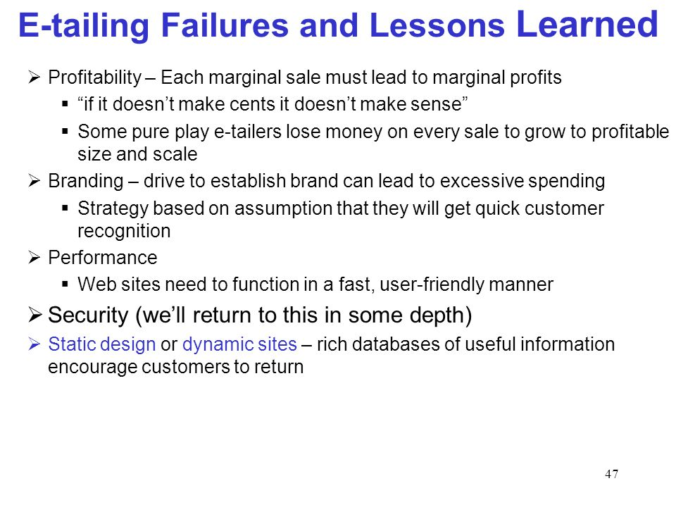 47 E-tailing Failures and Lessons Learned Profitability – Each marginal sale must lead to marginal profits if it doesnt make cents it doesnt make sense Some pure play e-tailers lose money on every sale to grow to profitable size and scale Branding – drive to establish brand can lead to excessive spending Strategy based on assumption that they will get quick customer recognition Performance Web sites need to function in a fast, user-friendly manner Security (well return to this in some depth) Static design or dynamic sites – rich databases of useful information encourage customers to return