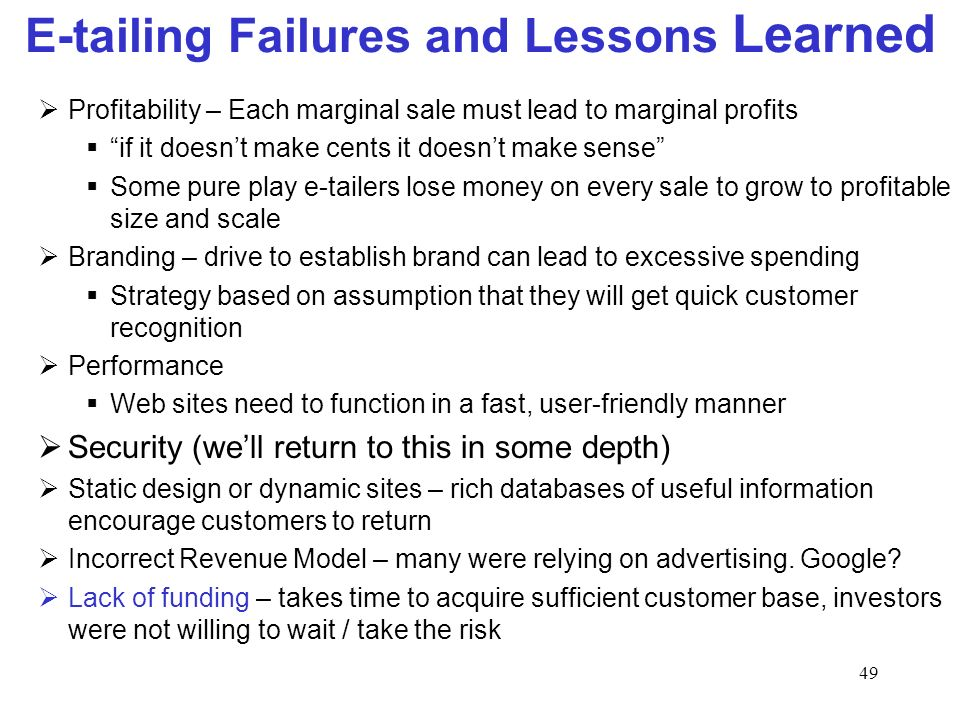 49 E-tailing Failures and Lessons Learned Profitability – Each marginal sale must lead to marginal profits if it doesnt make cents it doesnt make sense Some pure play e-tailers lose money on every sale to grow to profitable size and scale Branding – drive to establish brand can lead to excessive spending Strategy based on assumption that they will get quick customer recognition Performance Web sites need to function in a fast, user-friendly manner Security (well return to this in some depth) Static design or dynamic sites – rich databases of useful information encourage customers to return Incorrect Revenue Model – many were relying on advertising.