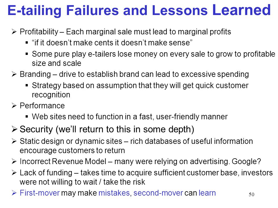 50 E-tailing Failures and Lessons Learned Profitability – Each marginal sale must lead to marginal profits if it doesnt make cents it doesnt make sense Some pure play e-tailers lose money on every sale to grow to profitable size and scale Branding – drive to establish brand can lead to excessive spending Strategy based on assumption that they will get quick customer recognition Performance Web sites need to function in a fast, user-friendly manner Security (well return to this in some depth) Static design or dynamic sites – rich databases of useful information encourage customers to return Incorrect Revenue Model – many were relying on advertising.