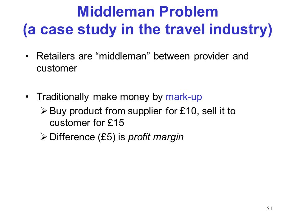 51 Middleman Problem (a case study in the travel industry) Retailers are middleman between provider and customer Traditionally make money by mark-up Buy product from supplier for £10, sell it to customer for £15 Difference (£5) is profit margin