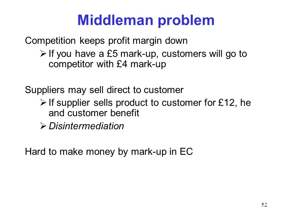 52 Middleman problem Competition keeps profit margin down If you have a £5 mark-up, customers will go to competitor with £4 mark-up Suppliers may sell
