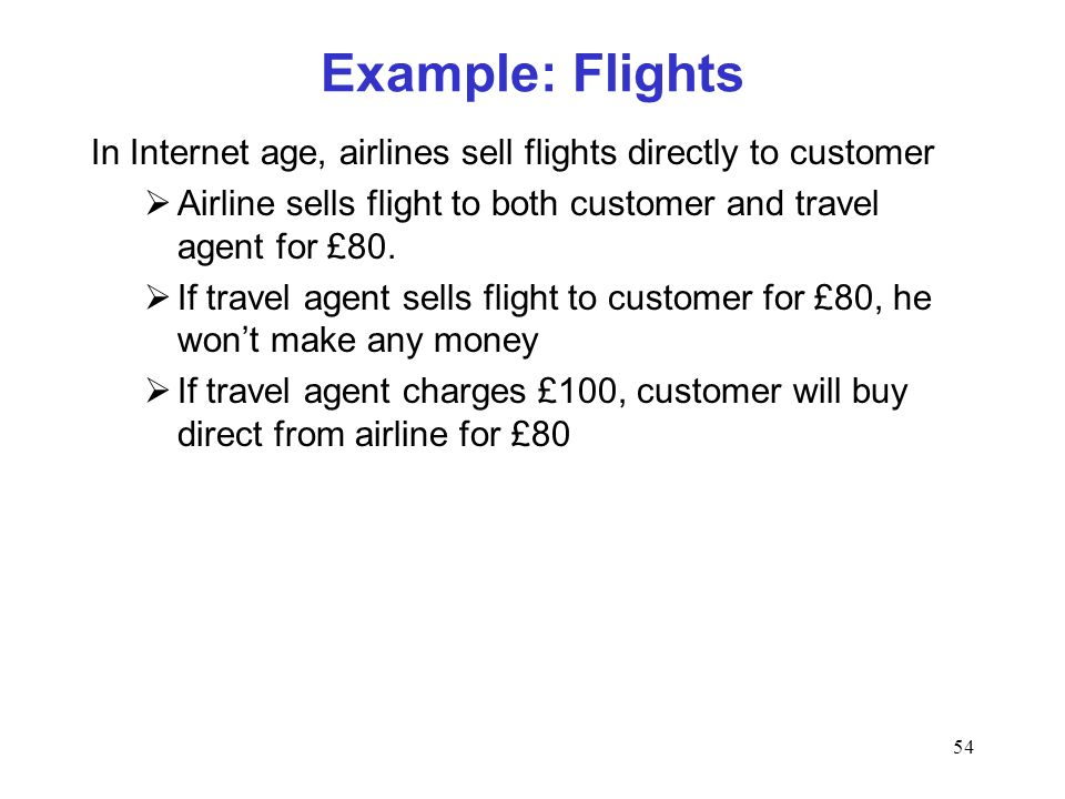 54 Example: Flights In Internet age, airlines sell flights directly to customer Airline sells flight to both customer and travel agent for £80.
