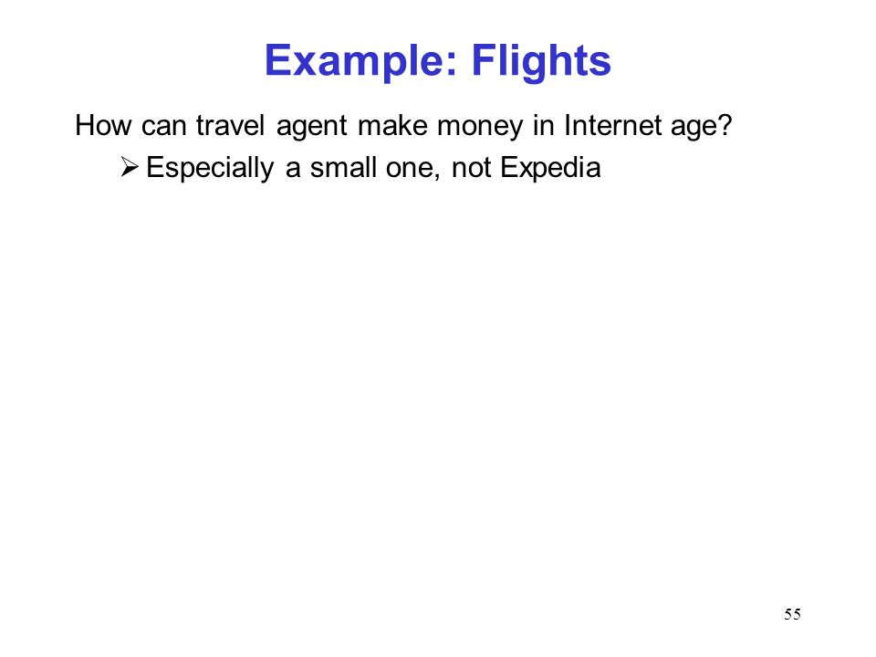 55 Example: Flights How can travel agent make money in Internet age? Especially a small one, not Expedia