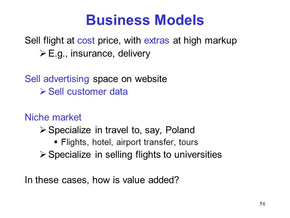 56 Business Models Sell flight at cost price, with extras at high markup E.g., insurance, delivery Sell advertising space on website Sell customer dat