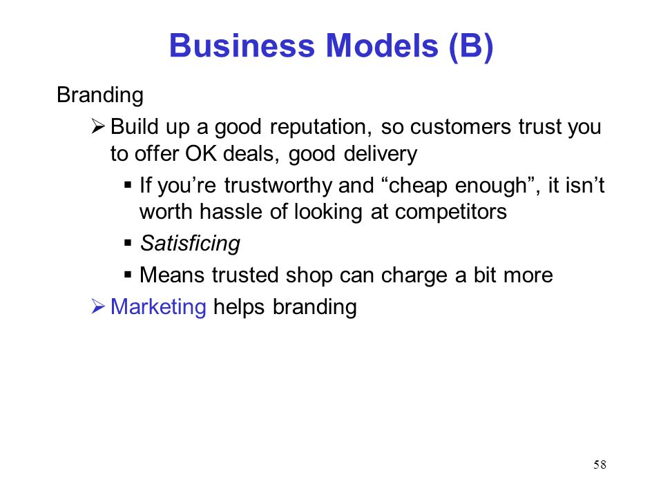 58 Business Models (B) Branding Build up a good reputation, so customers trust you to offer OK deals, good delivery If youre trustworthy and cheap eno