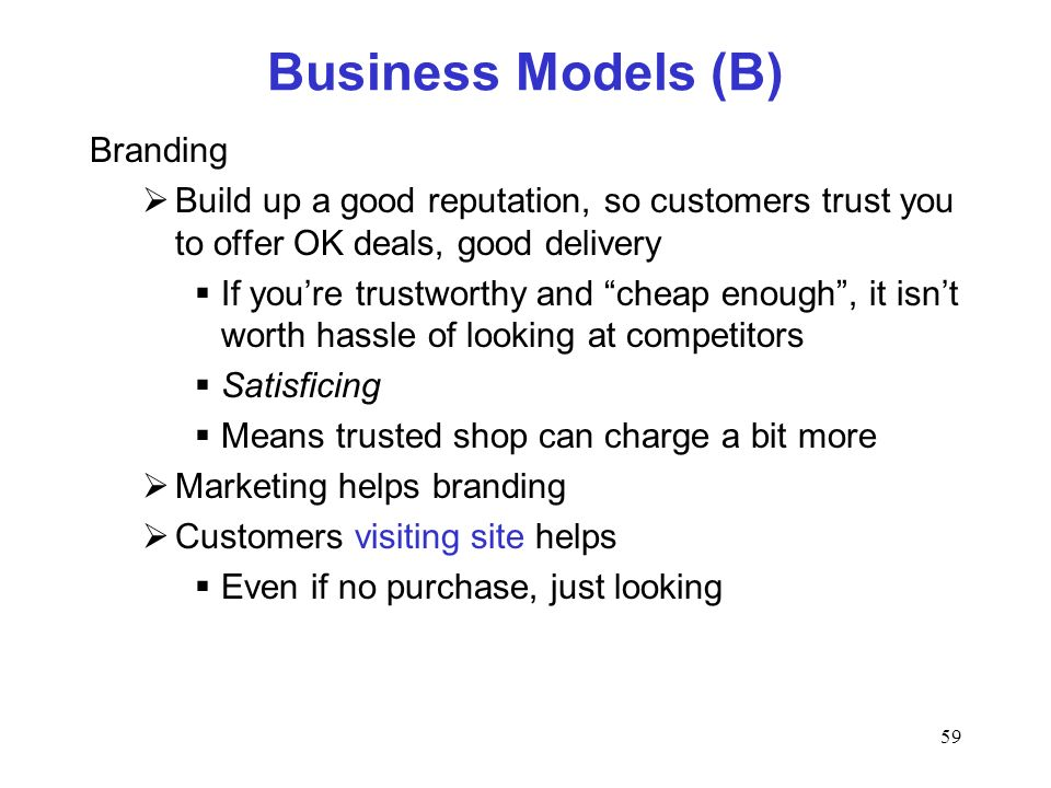 59 Business Models (B) Branding Build up a good reputation, so customers trust you to offer OK deals, good delivery If youre trustworthy and cheap enough, it isnt worth hassle of looking at competitors Satisficing Means trusted shop can charge a bit more Marketing helps branding Customers visiting site helps Even if no purchase, just looking