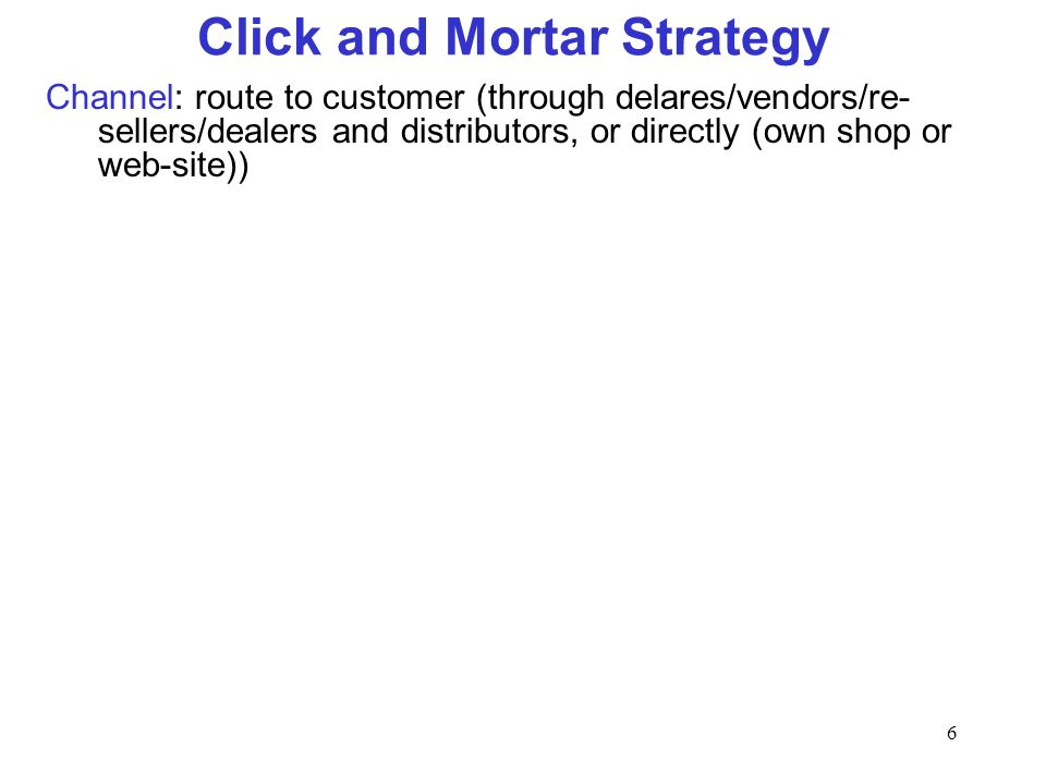 6 Click and Mortar Strategy Channel: route to customer (through delares/vendors/re- sellers/dealers and distributors, or directly (own shop or web-sit