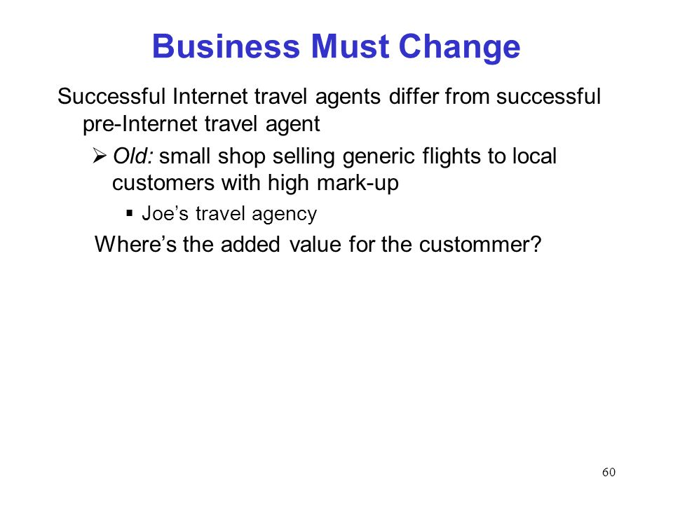 60 Business Must Change Successful Internet travel agents differ from successful pre-Internet travel agent Old: small shop selling generic flights to local customers with high mark-up Joes travel agency Wheres the added value for the custommer
