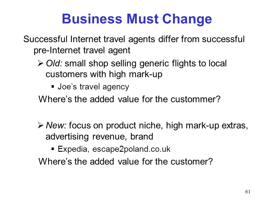 61 Business Must Change Successful Internet travel agents differ from successful pre-Internet travel agent Old: small shop selling generic flights to local customers with high mark-up Joes travel agency Wheres the added value for the custommer.