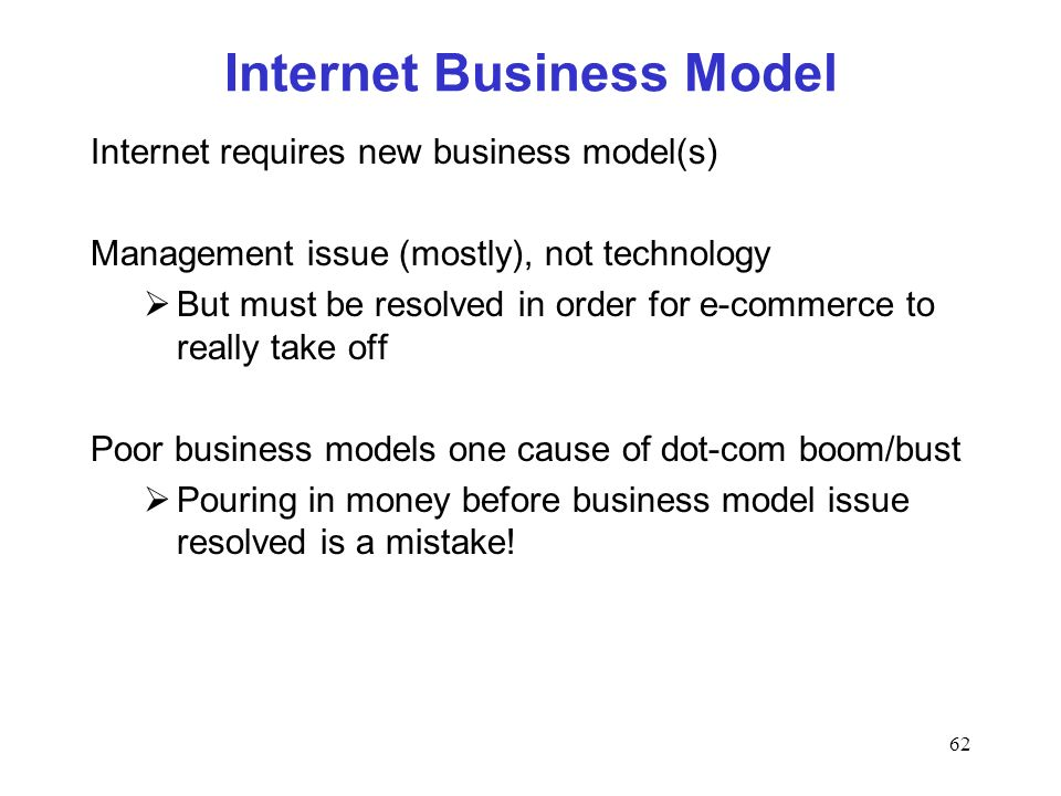 62 Internet Business Model Internet requires new business model(s) Management issue (mostly), not technology But must be resolved in order for e-commerce to really take off Poor business models one cause of dot-com boom/bust Pouring in money before business model issue resolved is a mistake!