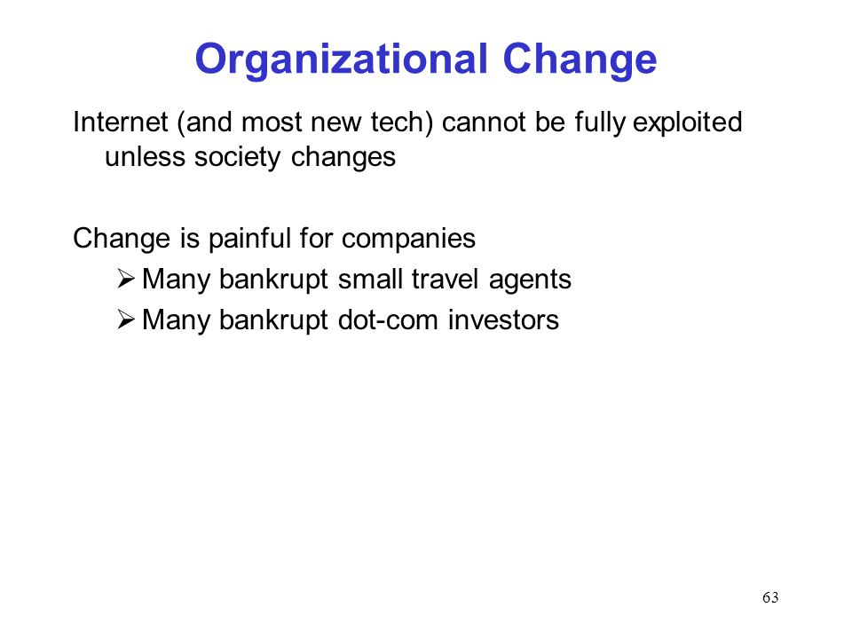 63 Organizational Change Internet (and most new tech) cannot be fully exploited unless society changes Change is painful for companies Many bankrupt s