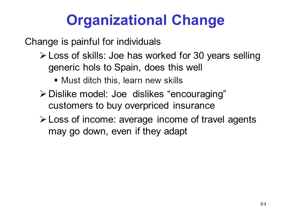 64 Organizational Change Change is painful for individuals Loss of skills: Joe has worked for 30 years selling generic hols to Spain, does this well Must ditch this, learn new skills Dislike model: Joe dislikes encouraging customers to buy overpriced insurance Loss of income: average income of travel agents may go down, even if they adapt