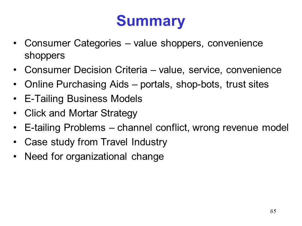 65 Summary Consumer Categories – value shoppers, convenience shoppers Consumer Decision Criteria – value, service, convenience Online Purchasing Aids – portals, shop-bots, trust sites E-Tailing Business Models Click and Mortar Strategy E-tailing Problems – channel conflict, wrong revenue model Case study from Travel Industry Need for organizational change