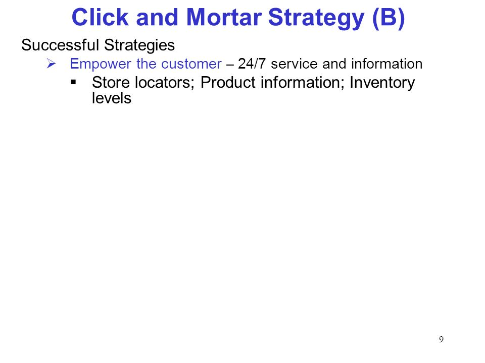 9 Click and Mortar Strategy (B) Successful Strategies Empower the customer – 24/7 service and information Store locators; Product information; Inventory levels