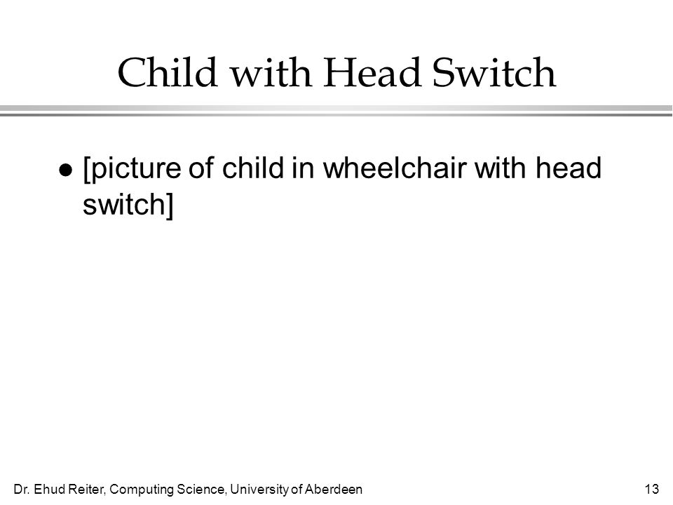 Dr. Ehud Reiter, Computing Science, University of Aberdeen13 Child with Head Switch l [picture of child in wheelchair with head switch]