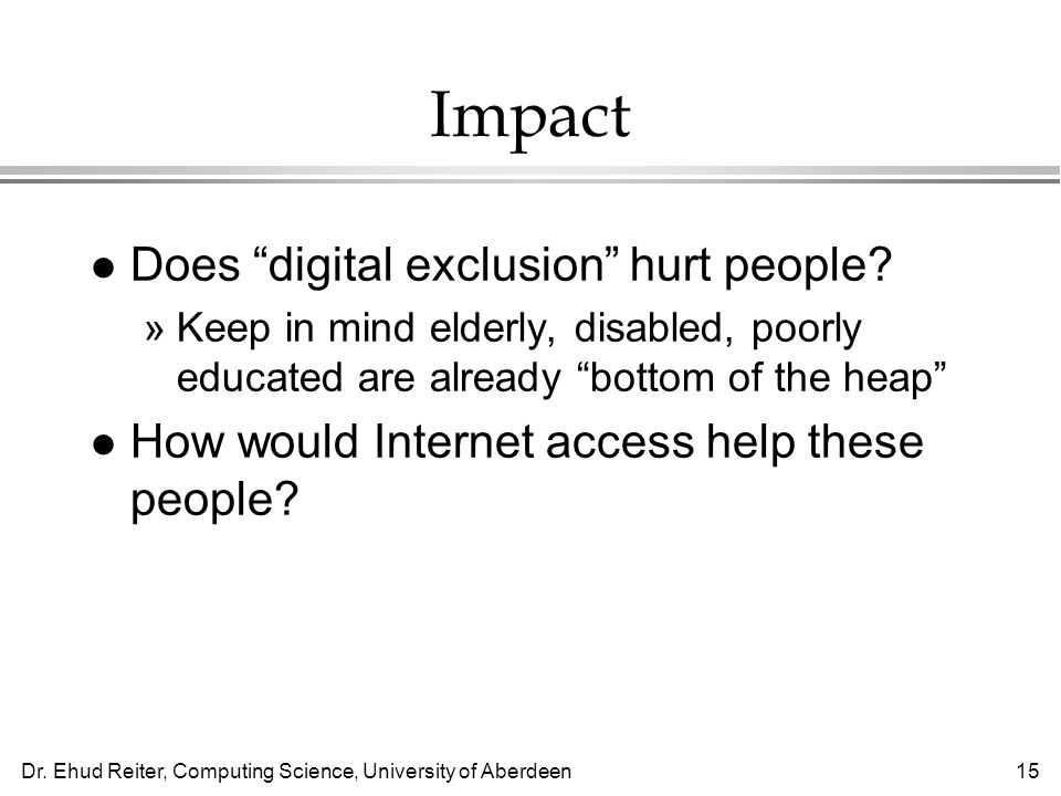 Dr. Ehud Reiter, Computing Science, University of Aberdeen15 Impact l Does digital exclusion hurt people? »Keep in mind elderly, disabled, poorly educ