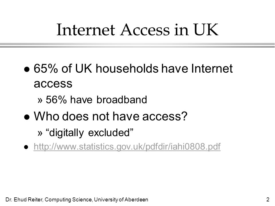 Dr. Ehud Reiter, Computing Science, University of Aberdeen2 Internet Access in UK l 65% of UK households have Internet access »56% have broadband l Wh