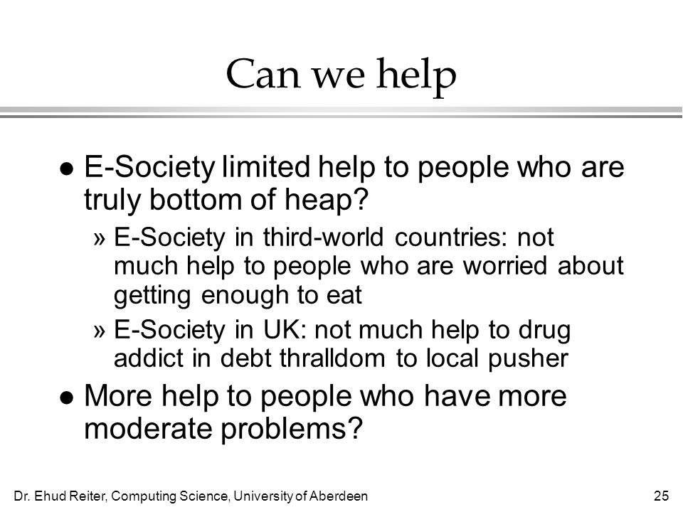 Dr. Ehud Reiter, Computing Science, University of Aberdeen25 Can we help l E-Society limited help to people who are truly bottom of heap? »E-Society i