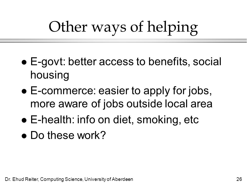 Dr. Ehud Reiter, Computing Science, University of Aberdeen26 Other ways of helping l E-govt: better access to benefits, social housing l E-commerce: e