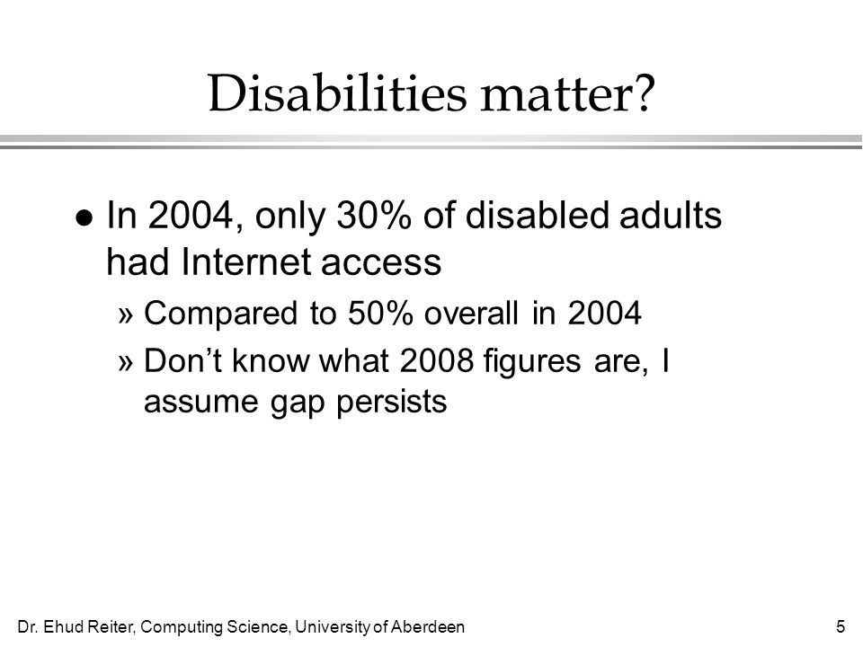 Dr. Ehud Reiter, Computing Science, University of Aberdeen5 Disabilities matter? l In 2004, only 30% of disabled adults had Internet access »Compared