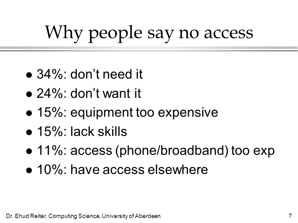Dr. Ehud Reiter, Computing Science, University of Aberdeen7 Why people say no access l 34%: dont need it l 24%: dont want it l 15%: equipment too expe
