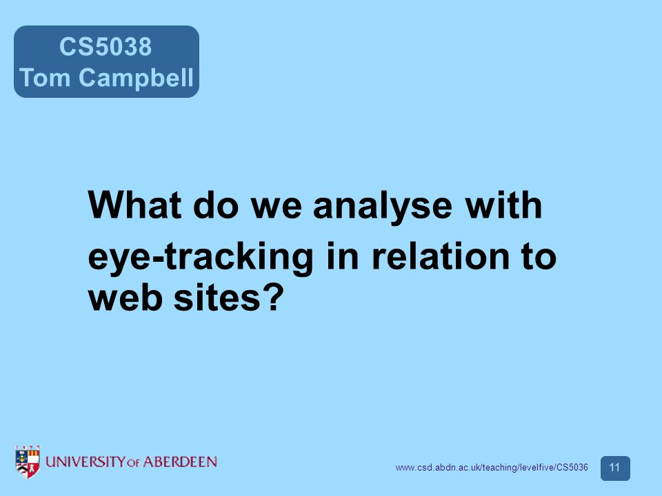 CS5038 Tom Campbell www.csd.abdn.ac.uk/teaching/levelfive/CS5036 11 What do we analyse with eye-tracking in relation to web sites?