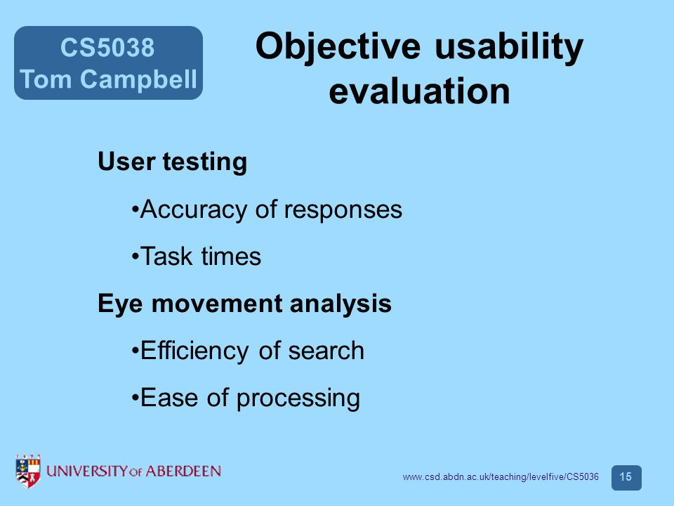 CS5038 Tom Campbell www.csd.abdn.ac.uk/teaching/levelfive/CS5036 15 Objective usability evaluation User testing Accuracy of responses Task times Eye movement analysis Efficiency of search Ease of processing