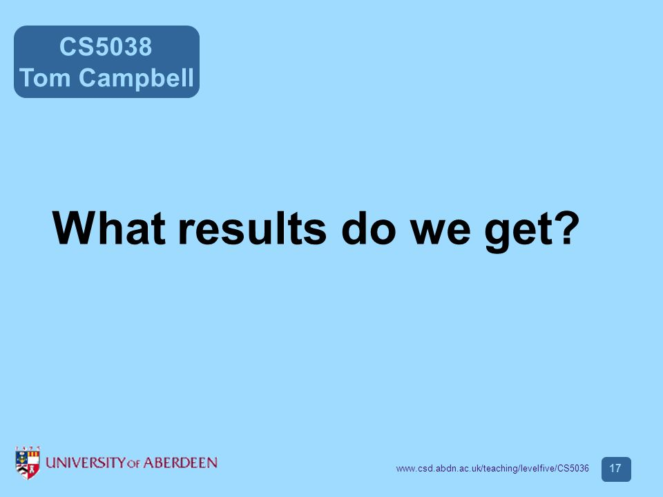CS5038 Tom Campbell www.csd.abdn.ac.uk/teaching/levelfive/CS5036 17 What results do we get?