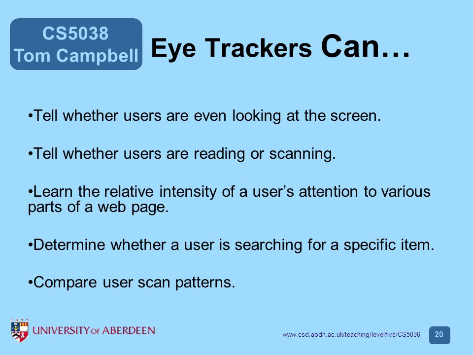 CS5038 Tom Campbell www.csd.abdn.ac.uk/teaching/levelfive/CS5036 20 Eye Trackers Can… Tell whether users are even looking at the screen.