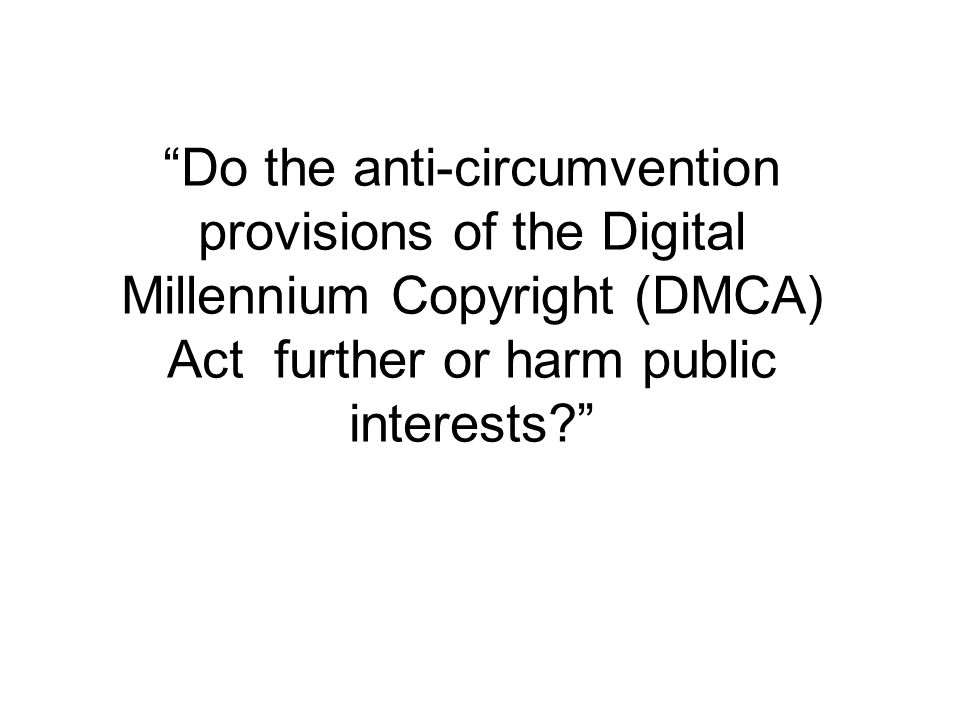 Do the anti-circumvention provisions of the Digital Millennium Copyright (DMCA) Act further or harm public interests