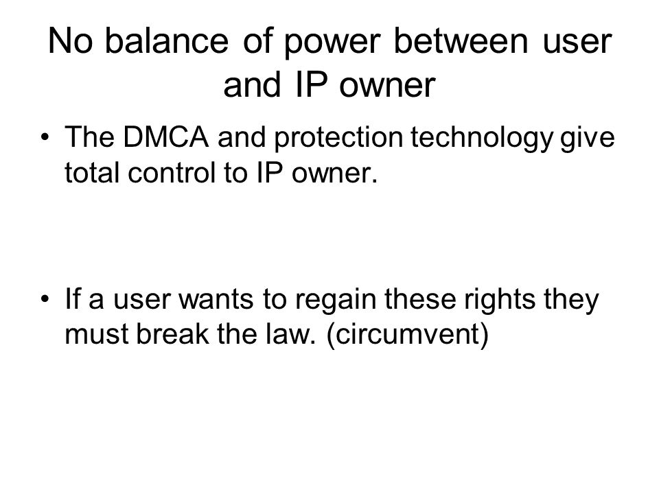 No balance of power between user and IP owner The DMCA and protection technology give total control to IP owner.