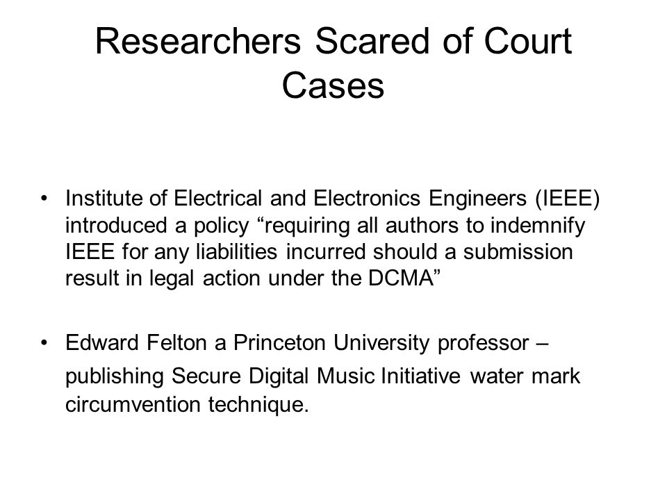 Researchers Scared of Court Cases Institute of Electrical and Electronics Engineers (IEEE) introduced a policy requiring all authors to indemnify IEEE for any liabilities incurred should a submission result in legal action under the DCMA Edward Felton a Princeton University professor – publishing Secure Digital Music Initiative water mark circumvention technique.