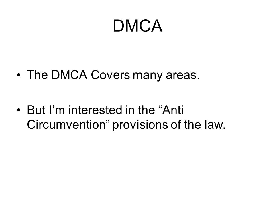 DMCA The DMCA Covers many areas. But Im interested in the Anti Circumvention provisions of the law.