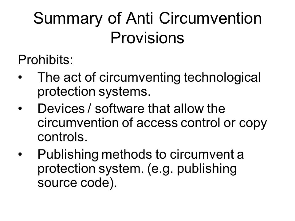 Summary of Anti Circumvention Provisions Prohibits: The act of circumventing technological protection systems.