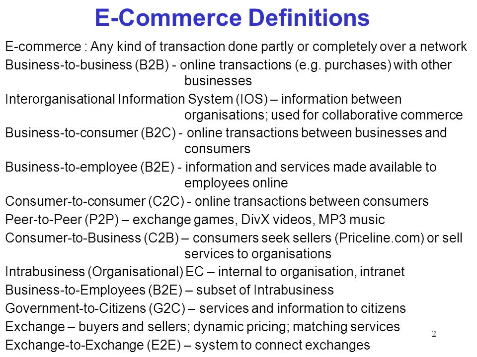 2 E-Commerce Definitions E-commerce : Any kind of transaction done partly or completely over a network Business-to-business (B2B) - online transaction